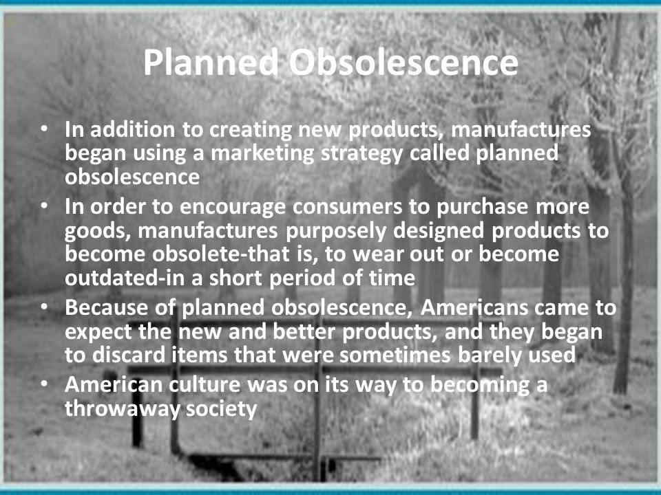Planned Obsolescence In addition to creating new products, manufactures began using a marketing strategy called planned obsolescence.