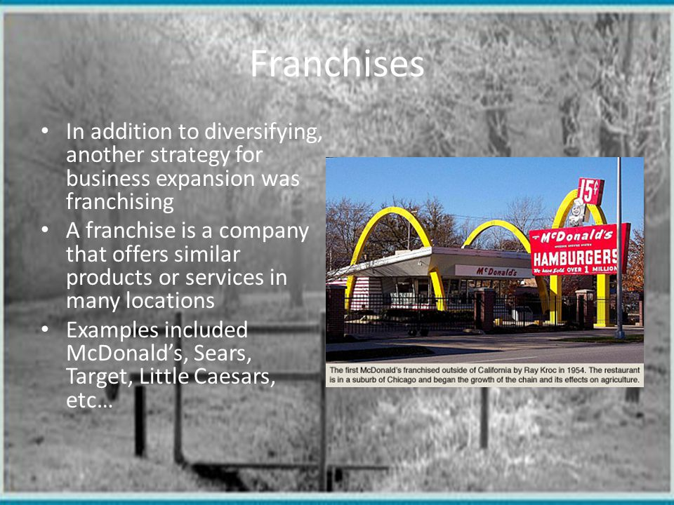 Franchises In addition to diversifying, another strategy for business expansion was franchising.