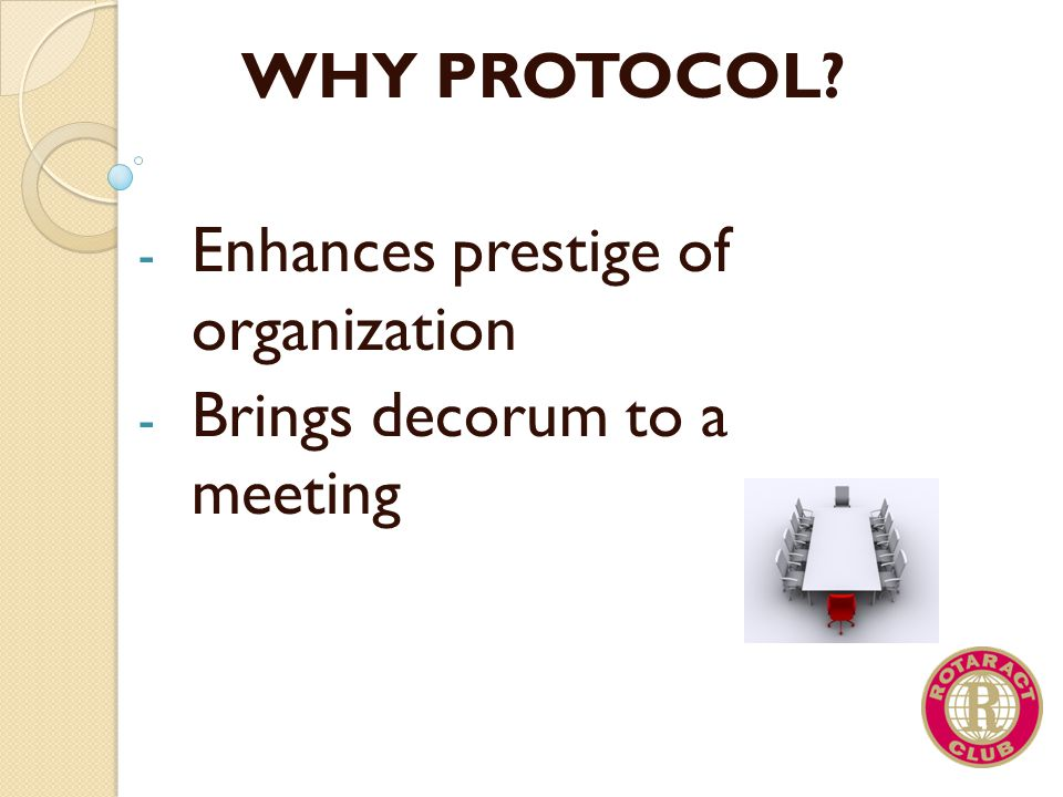 WHY PROTOCOL Enhances prestige of organization Brings decorum to a meeting