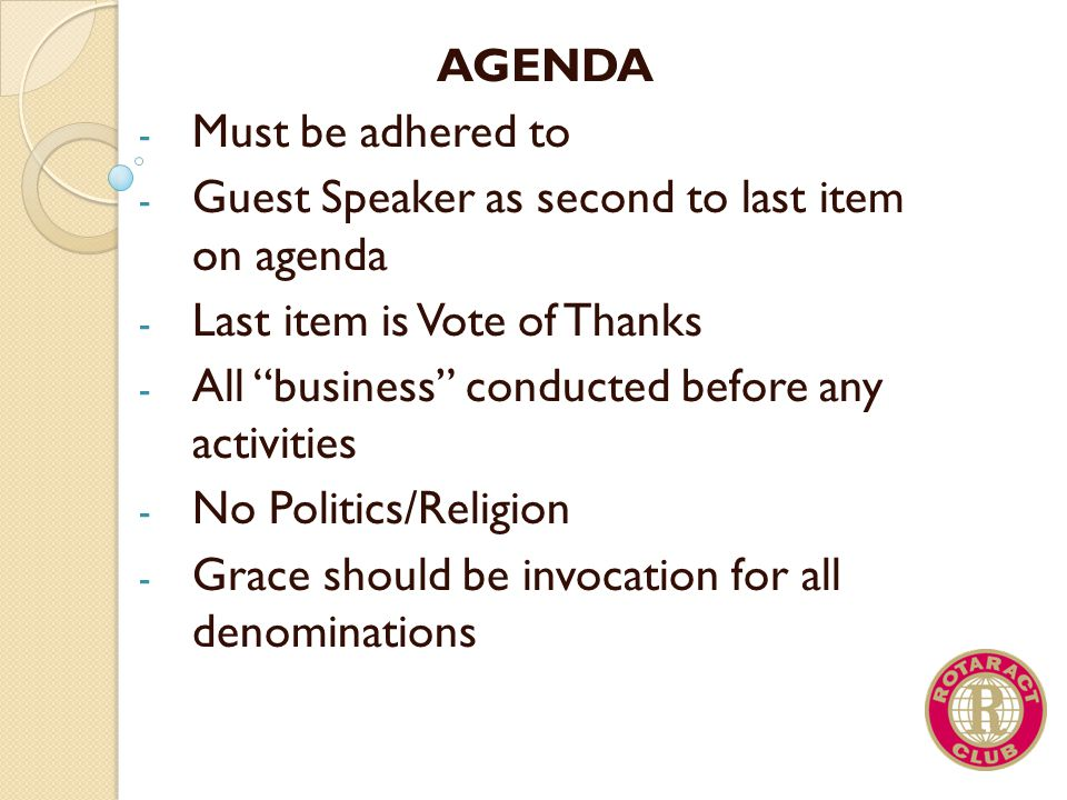 AGENDA Must be adhered to. Guest Speaker as second to last item on agenda. Last item is Vote of Thanks.