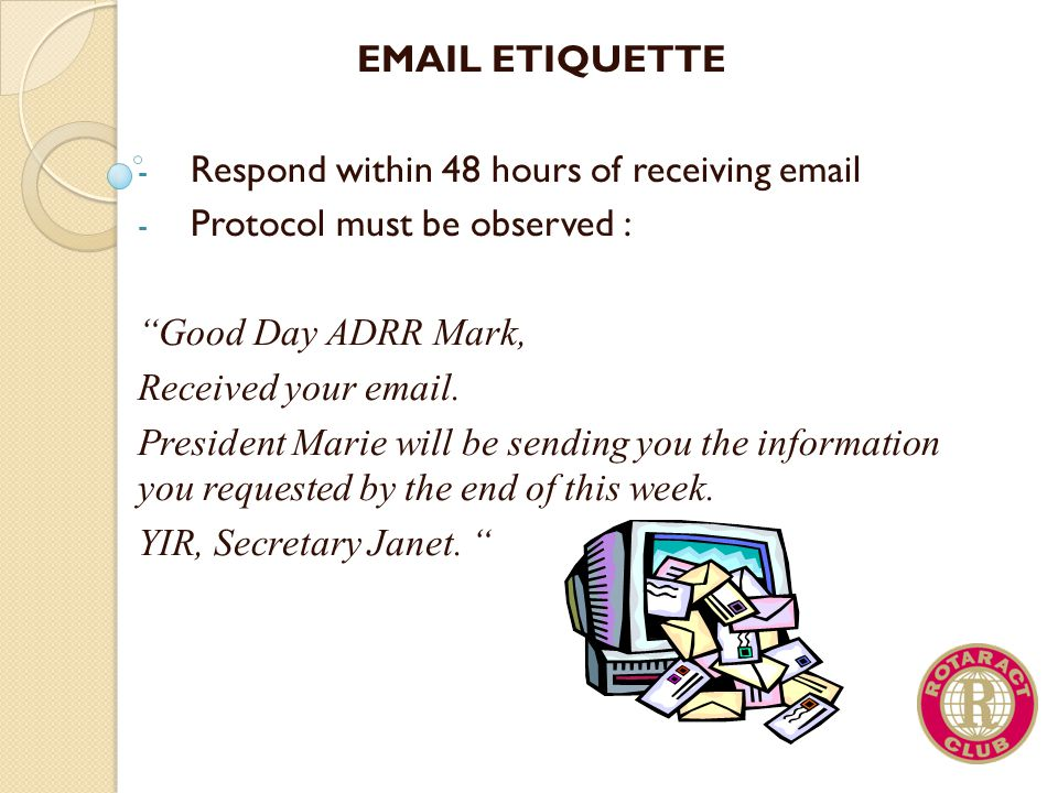 EMAIL ETIQUETTE Respond within 48 hours of receiving email. Protocol must be observed : Good Day ADRR Mark,
