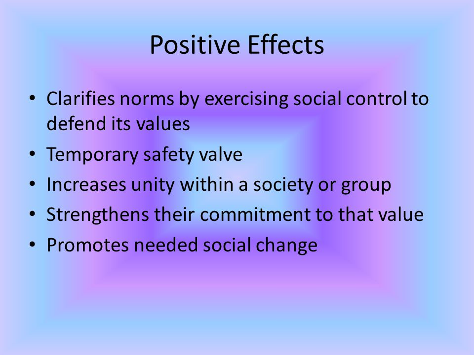 Positive Effects Clarifies norms by exercising social control to defend its values. Temporary safety valve.
