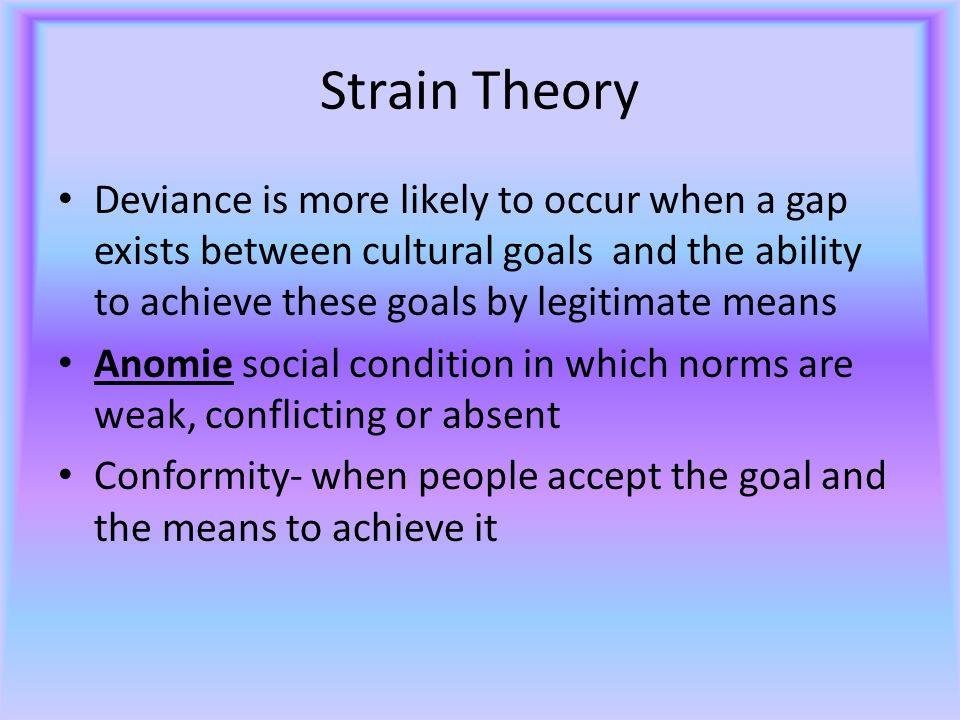 Strain Theory Deviance is more likely to occur when a gap exists between cultural goals and the ability to achieve these goals by legitimate means.
