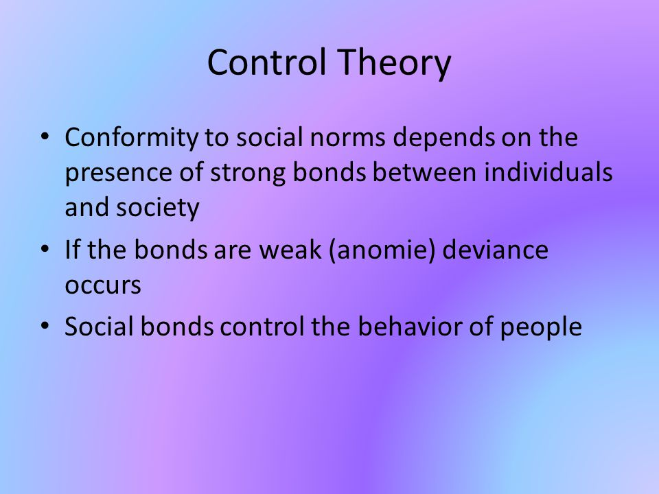 Control Theory Conformity to social norms depends on the presence of strong bonds between individuals and society.
