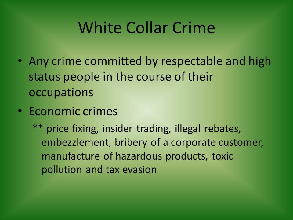 White Collar Crime Any crime committed by respectable and high status people in the course of their occupations.