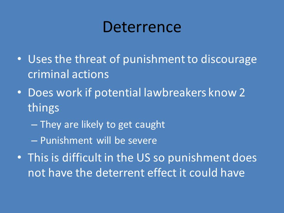 Deterrence Uses the threat of punishment to discourage criminal actions. Does work if potential lawbreakers know 2 things.