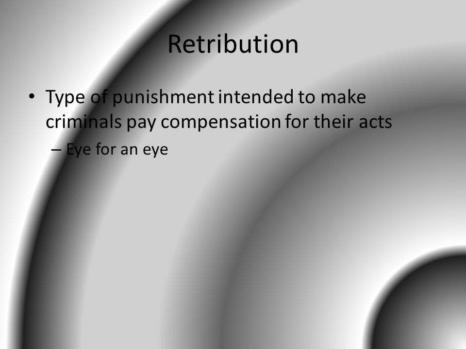 Retribution Type of punishment intended to make criminals pay compensation for their acts.