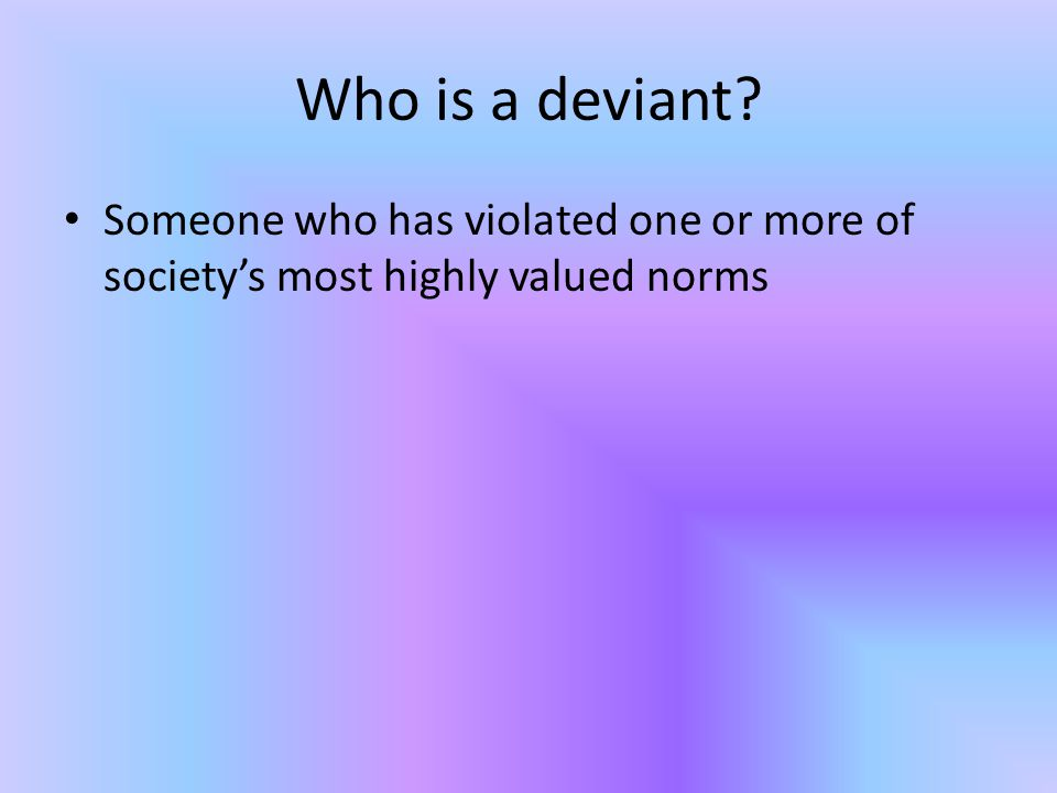 Who is a deviant Someone who has violated one or more of society's most highly valued norms