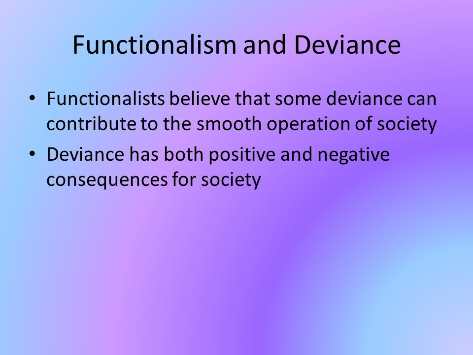 positive functions of deviance There is a diverse range of behaviors in society that goes against expectations and cultural norms in this lesson, we define and go over some examples of the different types of deviance we also discuss two sociological theories about deviance created by emile durkheim and robert merton.