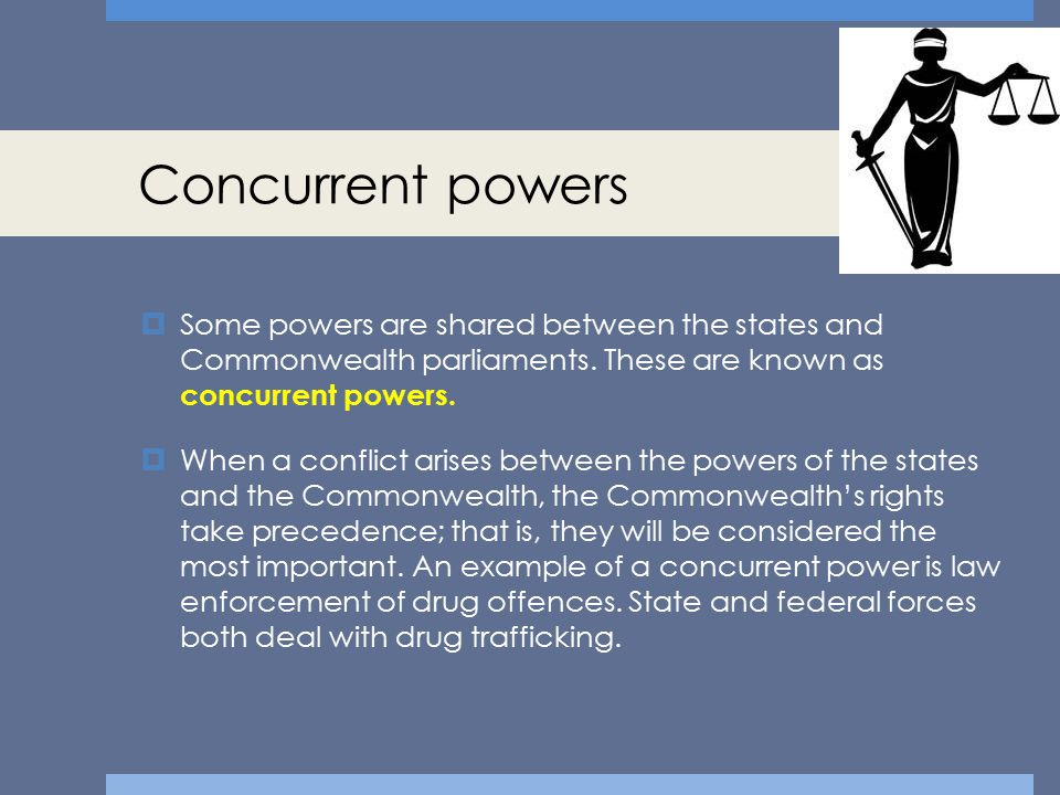 Concurrent powers Some powers are shared between the states and Commonwealth parliaments. These are known as concurrent powers.
