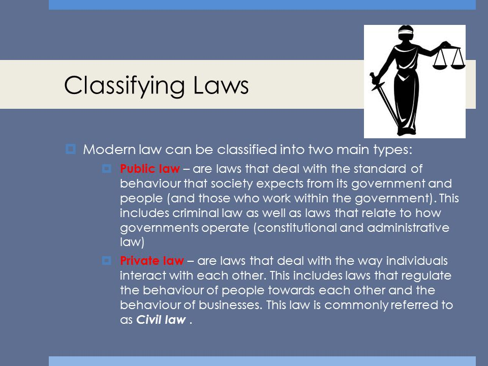Classifying Laws Modern law can be classified into two main types: