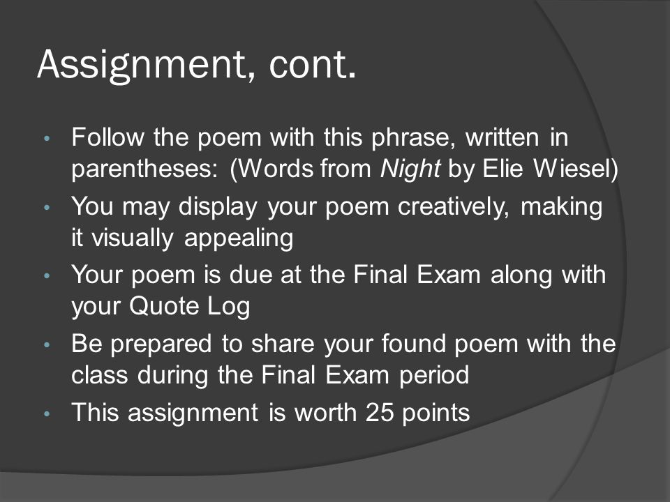 Assignment, cont. Follow the poem with this phrase, written in parentheses: (Words from Night by Elie Wiesel)