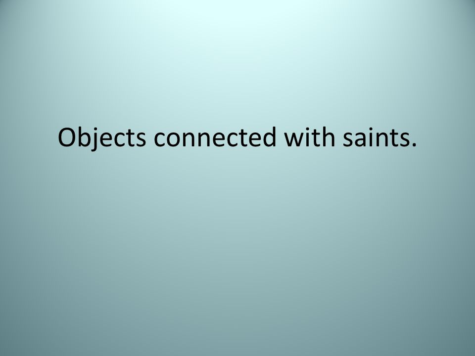 Objects connected with saints.