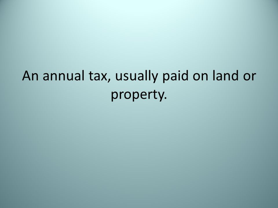 An annual tax, usually paid on land or property.