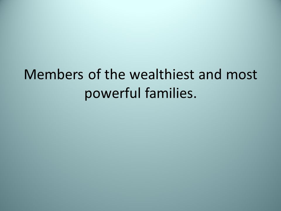Members of the wealthiest and most powerful families.
