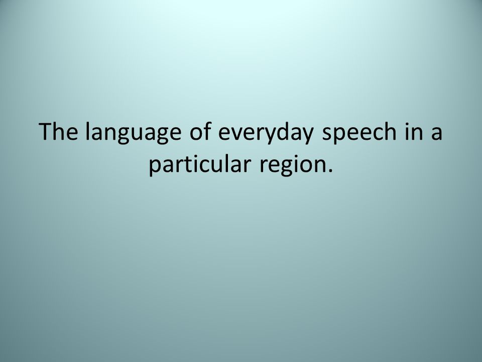 The language of everyday speech in a particular region.