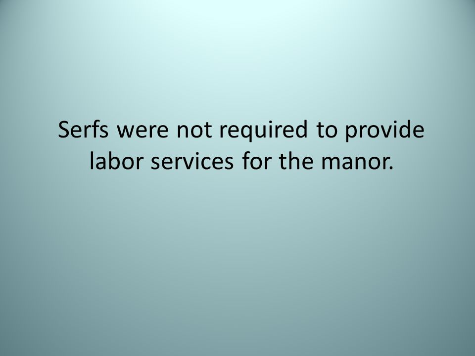 Serfs were not required to provide labor services for the manor.