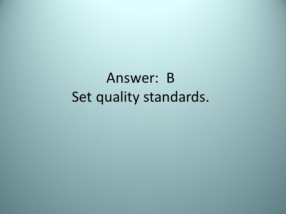 Answer: B Set quality standards.