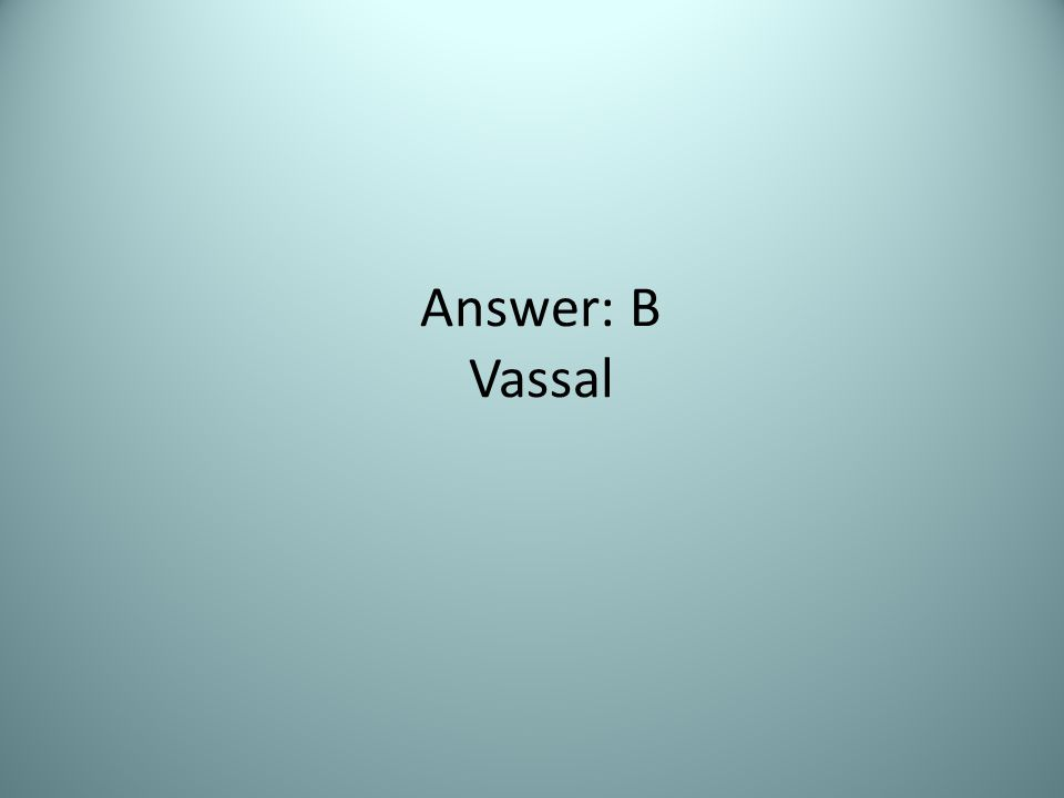 Answer: B Vassal