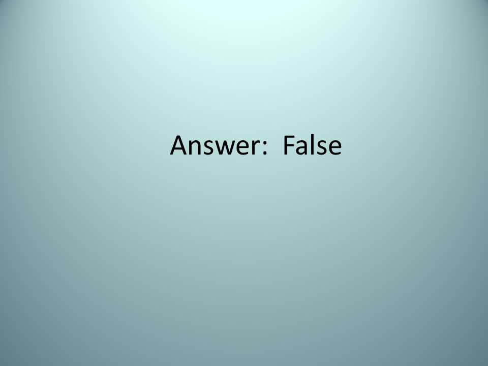 Answer: False