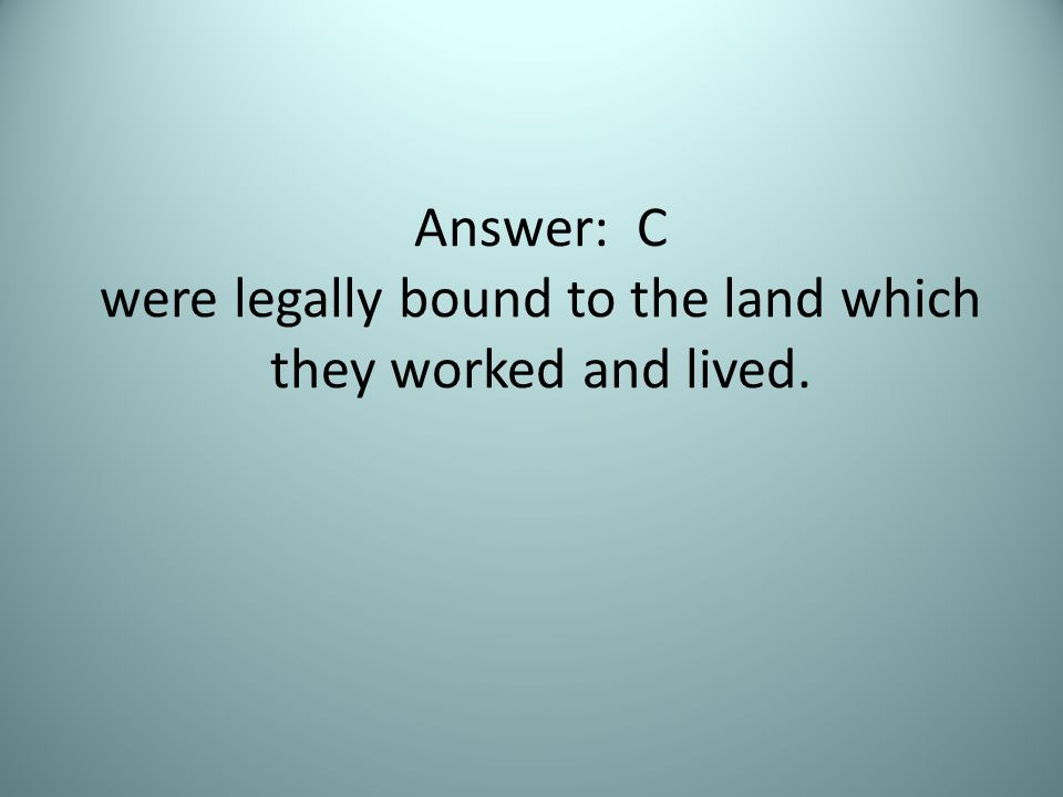 Answer: C were legally bound to the land which they worked and lived.