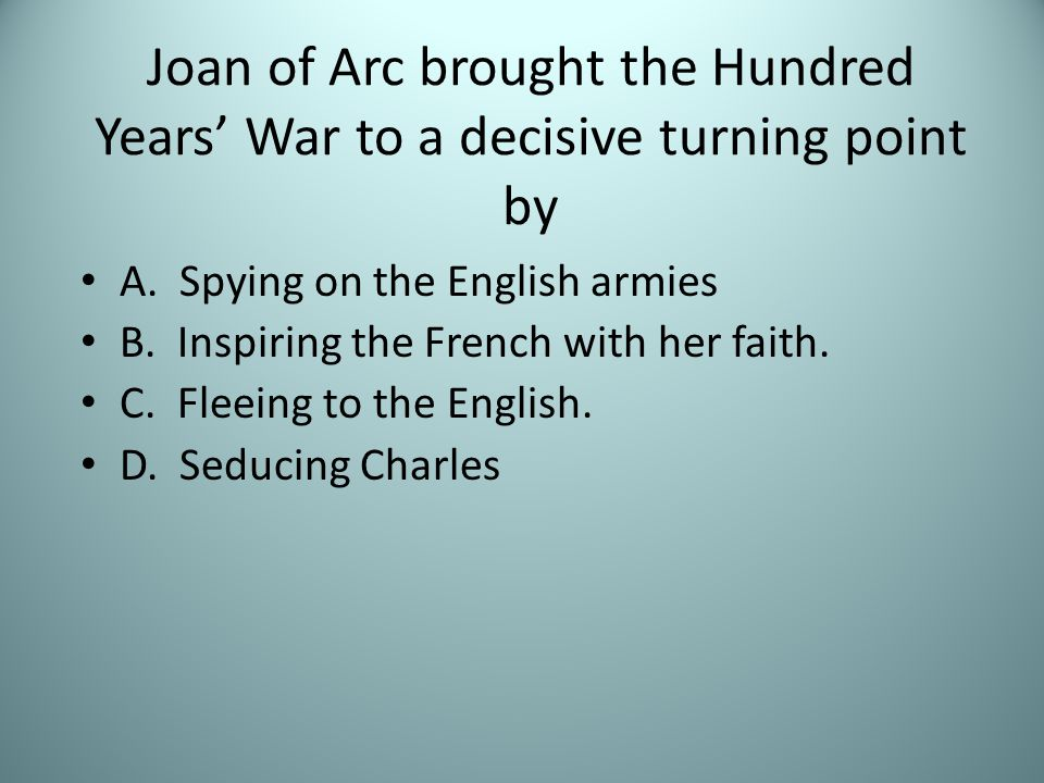 Joan of Arc brought the Hundred Years' War to a decisive turning point by