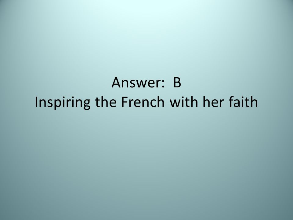 Answer: B Inspiring the French with her faith