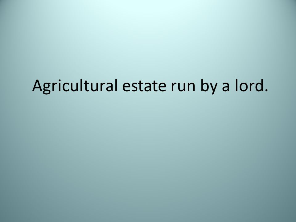Agricultural estate run by a lord.