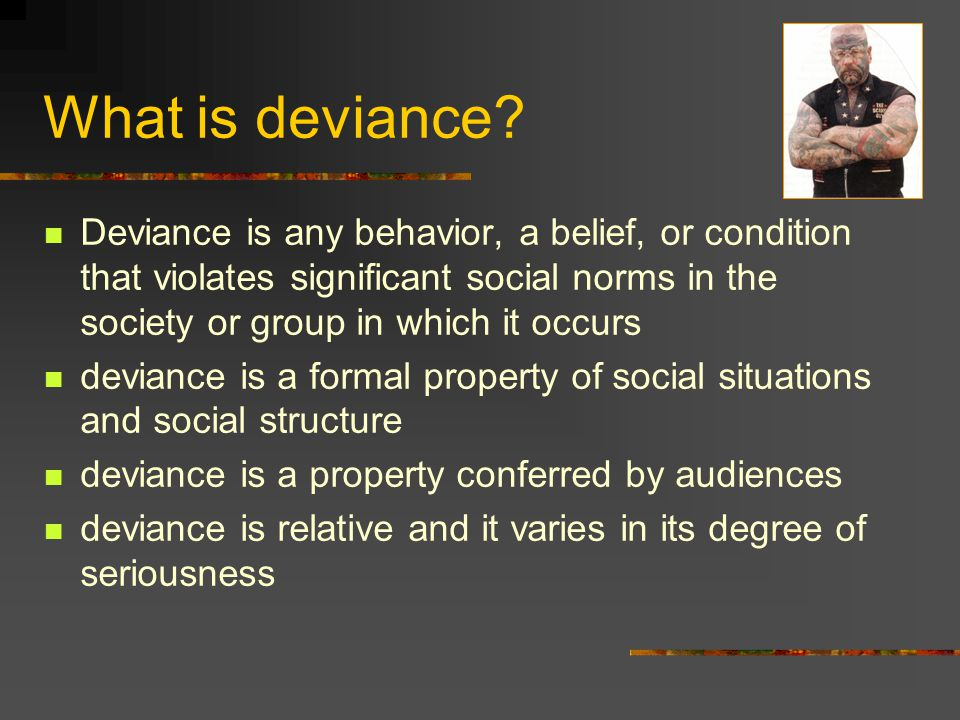 What is deviance Deviance is any behavior, a belief, or condition that violates significant social norms in the society or group in which it occurs.