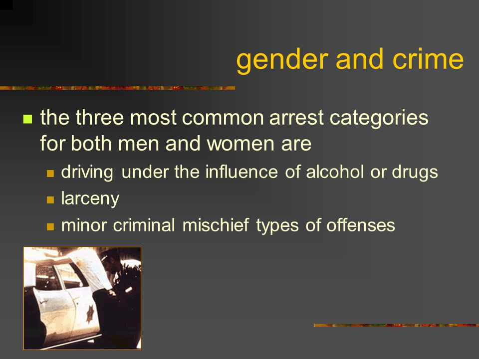 gender and crime the three most common arrest categories for both men and women are. driving under the influence of alcohol or drugs.