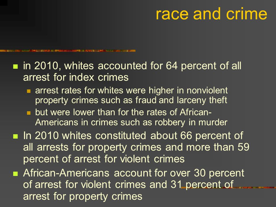 race and crime in 2010, whites accounted for 64 percent of all arrest for index crimes.