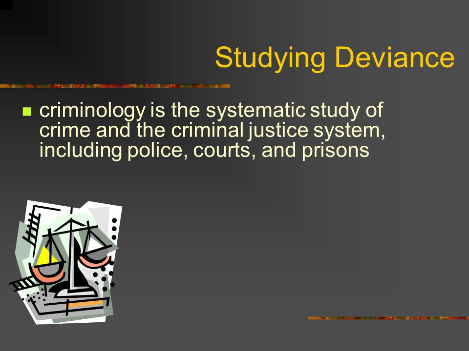 Studying Deviance criminology is the systematic study of crime and the criminal justice system, including police, courts, and prisons.