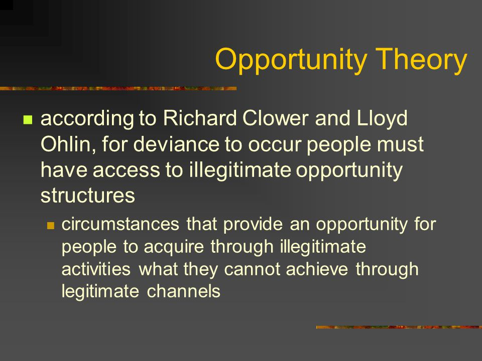 Opportunity Theory according to Richard Clower and Lloyd Ohlin, for deviance to occur people must have access to illegitimate opportunity structures.