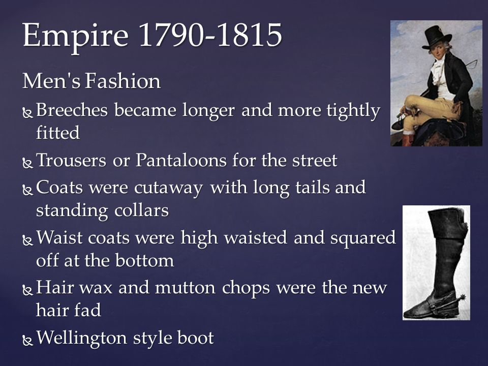 Empire 1790-1815 Men s Fashion. Breeches became longer and more tightly fitted. Trousers or Pantaloons for the street.