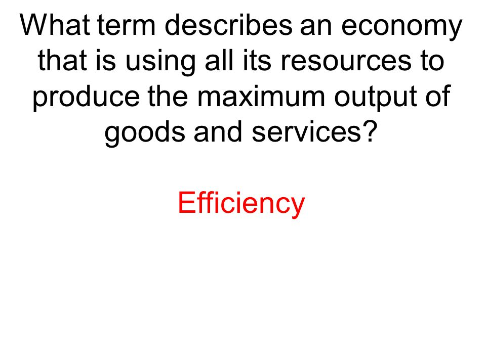 What term describes an economy that is using all its resources to produce the maximum output of goods and services