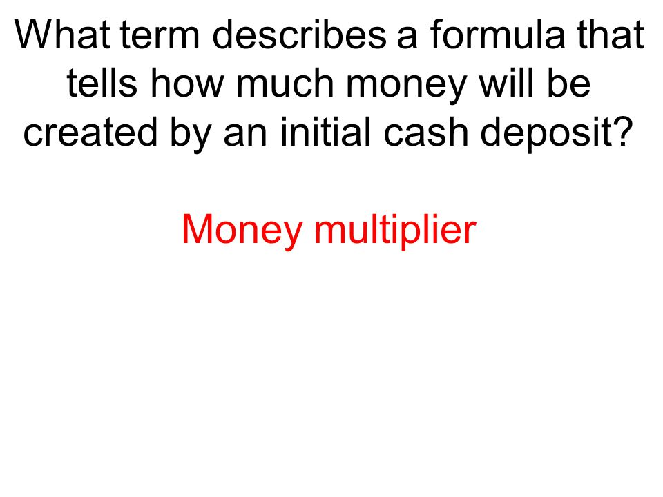 What term describes a formula that tells how much money will be created by an initial cash deposit