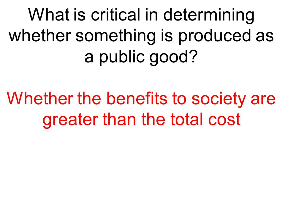 Whether the benefits to society are greater than the total cost