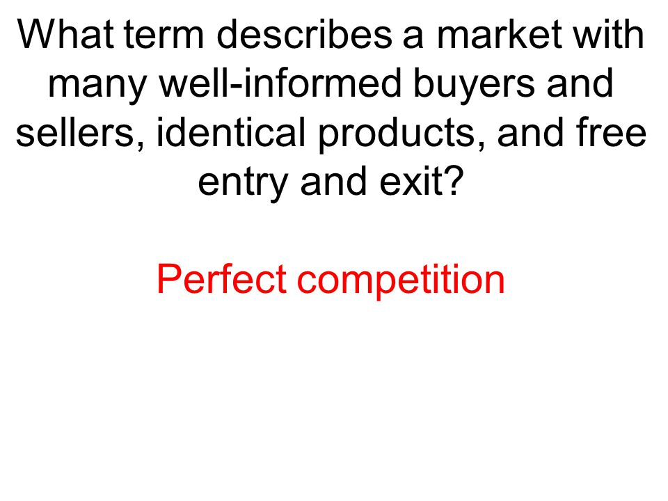 What term describes a market with many well-informed buyers and sellers, identical products, and free entry and exit