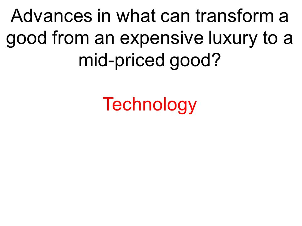 Advances in what can transform a good from an expensive luxury to a mid-priced good