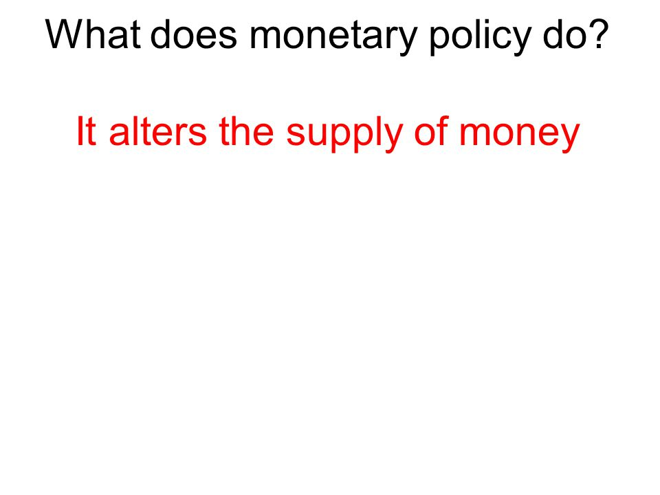 What does monetary policy do It alters the supply of money