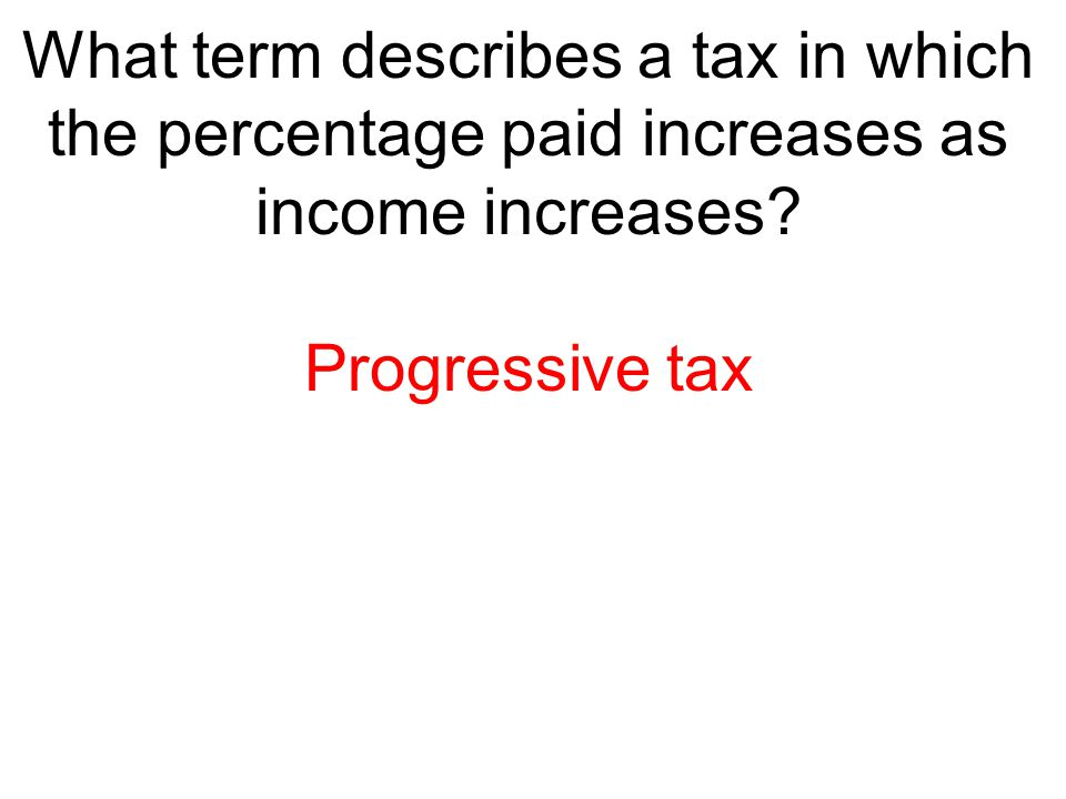 What term describes a tax in which the percentage paid increases as income increases