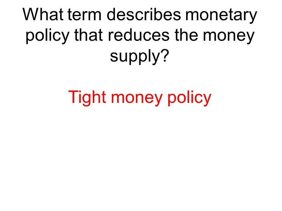 What term describes monetary policy that reduces the money supply