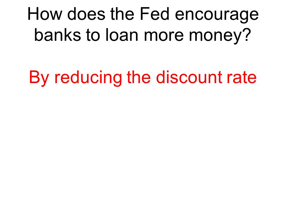 How does the Fed encourage banks to loan more money