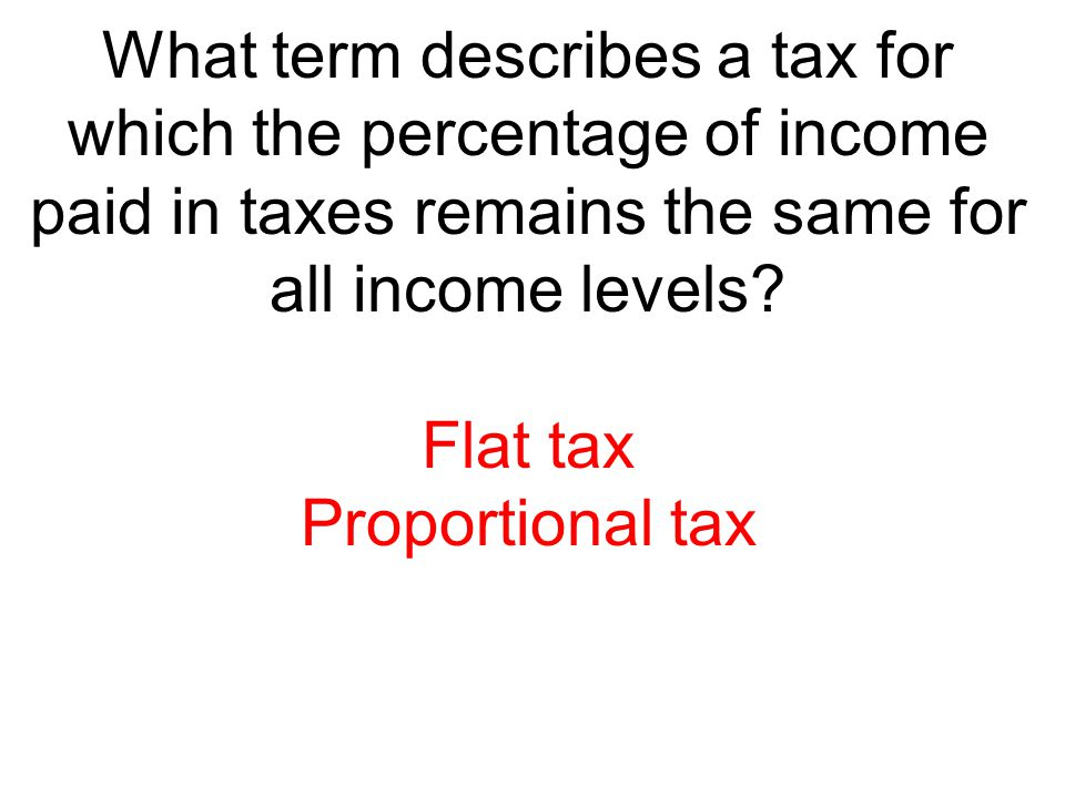 What term describes a tax for which the percentage of income paid in taxes remains the same for all income levels