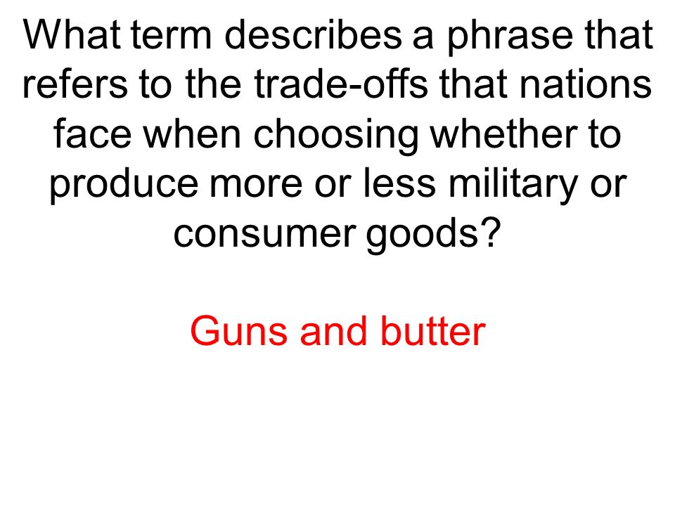 What term describes a phrase that refers to the trade-offs that nations face when choosing whether to produce more or less military or consumer goods