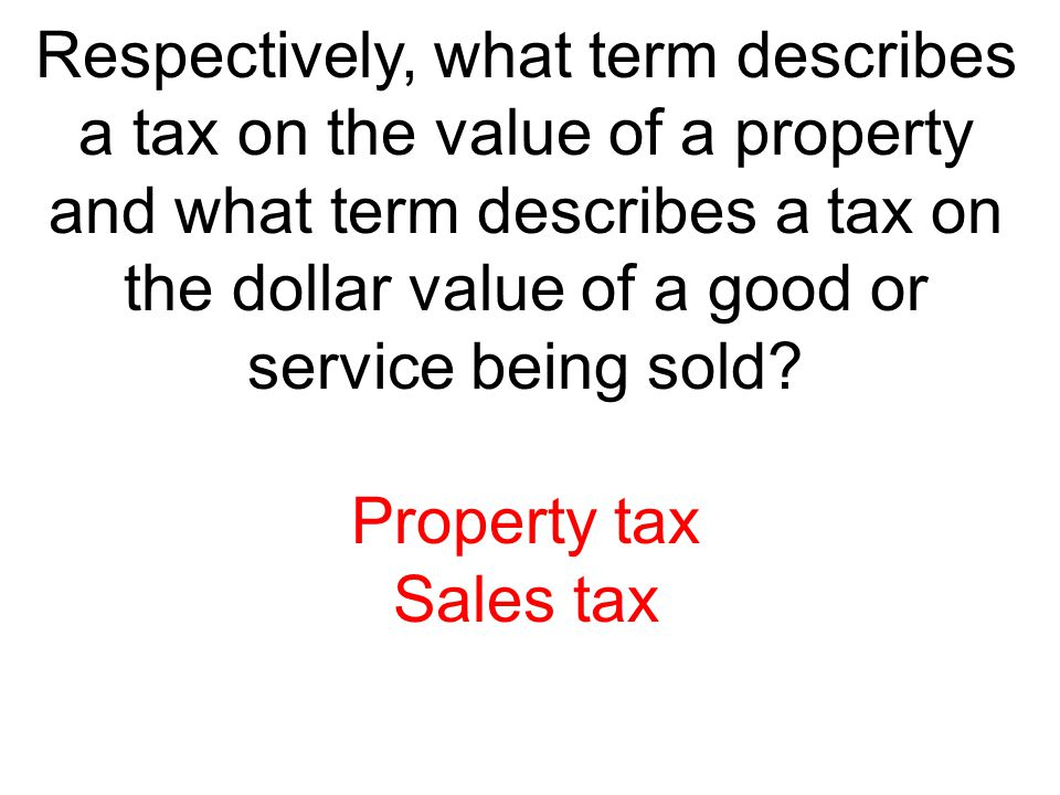 Respectively, what term describes a tax on the value of a property and what term describes a tax on the dollar value of a good or service being sold