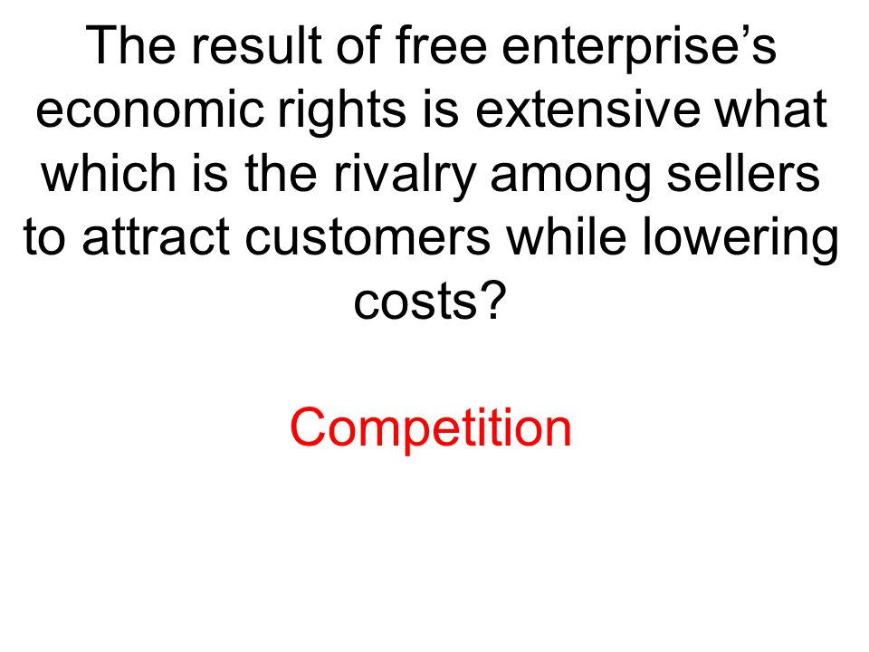The result of free enterprise's economic rights is extensive what which is the rivalry among sellers to attract customers while lowering costs