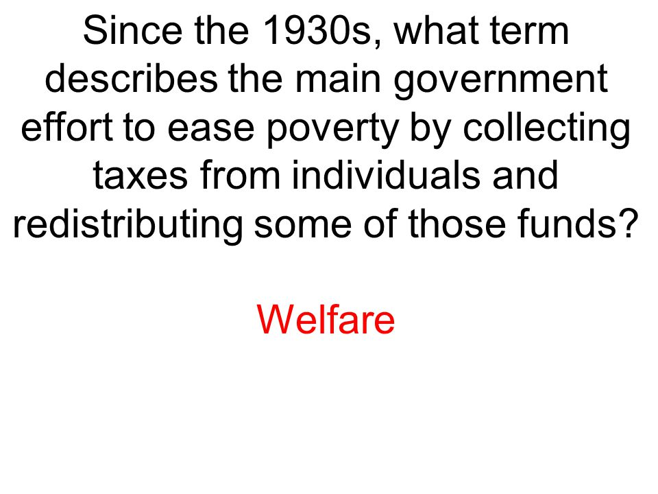 Since the 1930s, what term describes the main government effort to ease poverty by collecting taxes from individuals and redistributing some of those funds