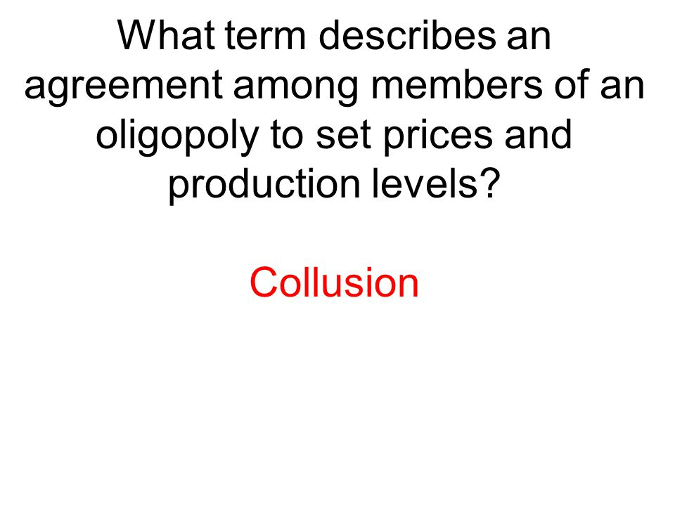 What term describes an agreement among members of an oligopoly to set prices and production levels