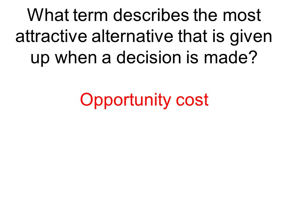 What term describes the most attractive alternative that is given up when a decision is made
